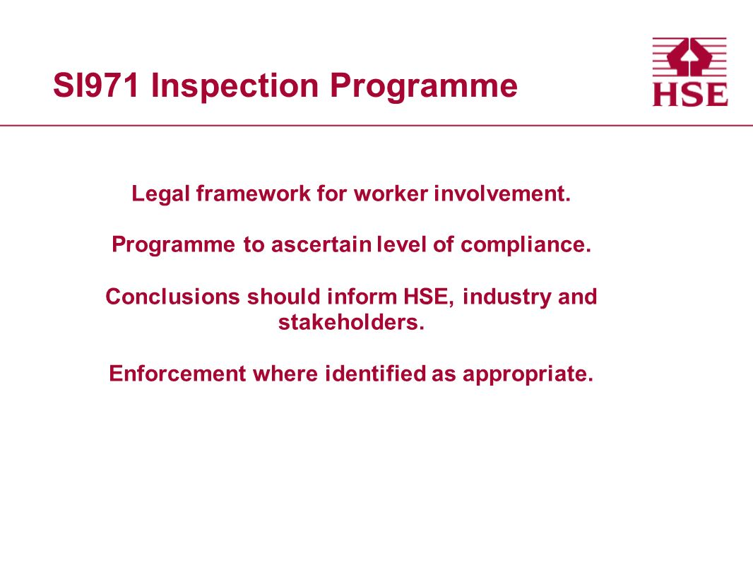 Inspection Template Heavily based on regulations 5 sections o Safety Representatives (SRs), constituencies & election process etc o Functions and powers of SRs o Safety committees o Duties of installation operators and owners, and employers o Time off and training Room for comment and conclusion Space to collect examples of good practice Findings reported & coded using standard HSE traffic light system