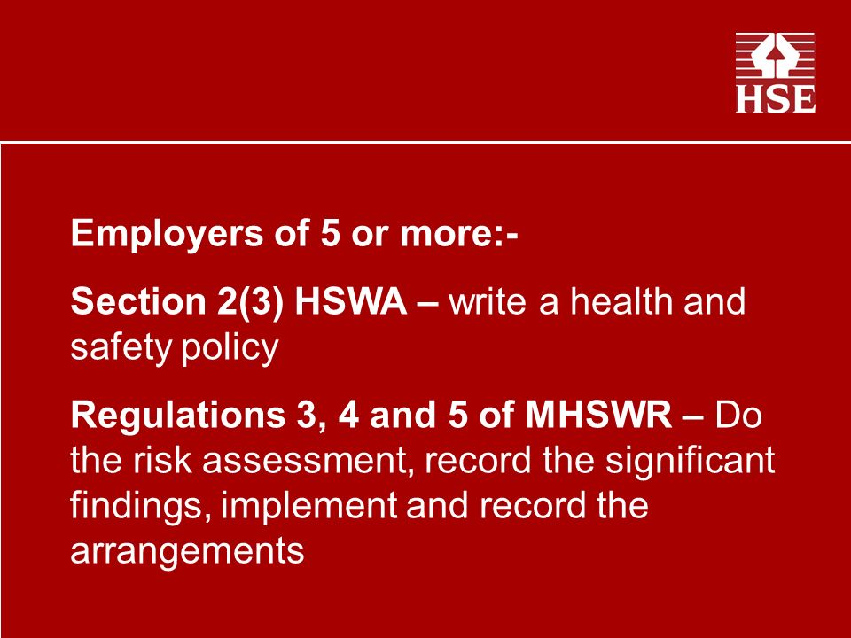 Employers of 5 or more:- Section 2(3) HSWA – write a health and safety policy Regulations 3, 4 and 5 of MHSWR – Do the risk assessment, record the significant findings, implement and record the arrangements