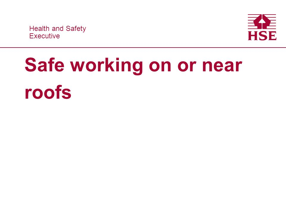 Health and Safety Executive Health and Safety Executive Safe working on or near roofs