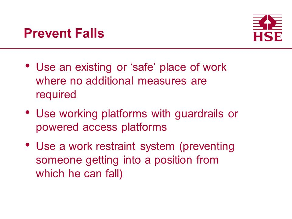 Prevent Falls Use an existing or safe place of work where no additional measures are required Use working platforms with guardrails or powered access platforms Use a work restraint system (preventing someone getting into a position from which he can fall)
