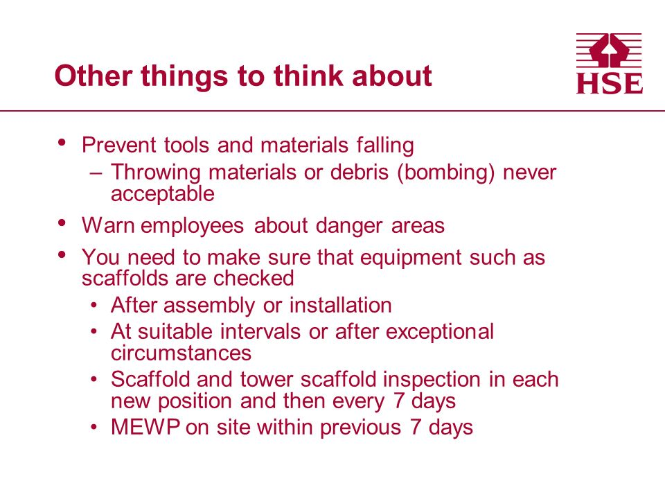 Other things to think about Prevent tools and materials falling –Throwing materials or debris (bombing) never acceptable Warn employees about danger areas You need to make sure that equipment such as scaffolds are checked After assembly or installation At suitable intervals or after exceptional circumstances Scaffold and tower scaffold inspection in each new position and then every 7 days MEWP on site within previous 7 days