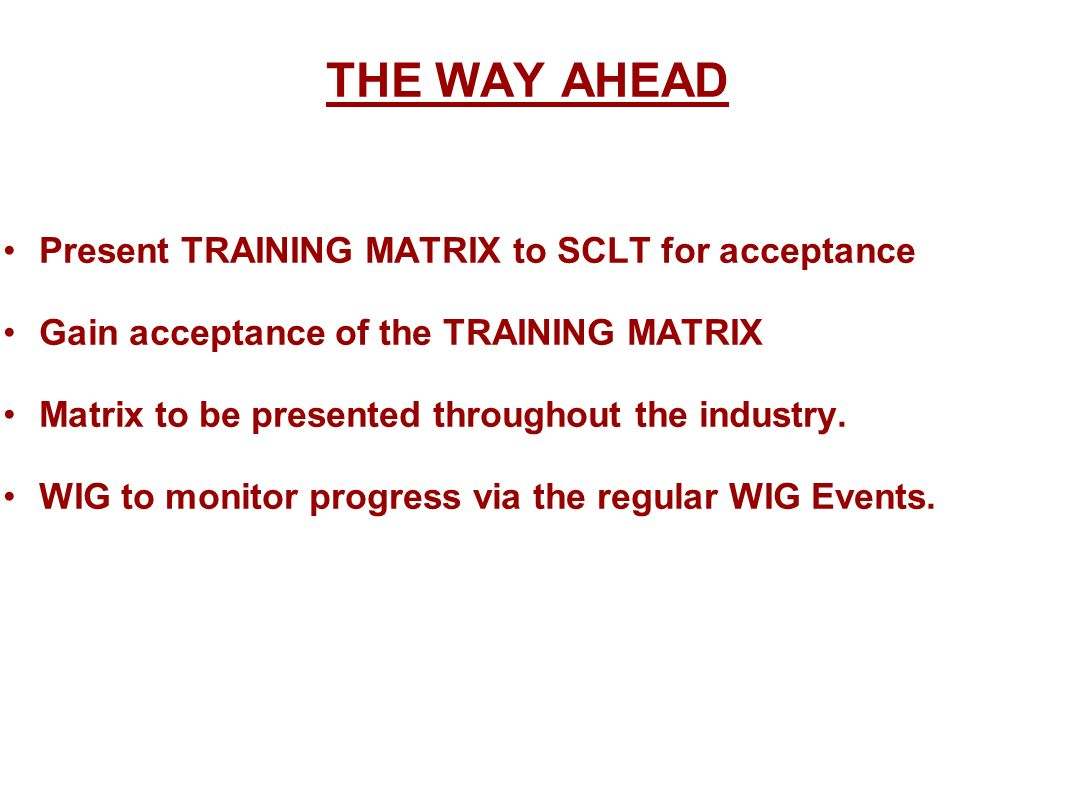 THE WAY AHEAD Present TRAINING MATRIX to SCLT for acceptance Gain acceptance of the TRAINING MATRIX Matrix to be presented throughout the industry.