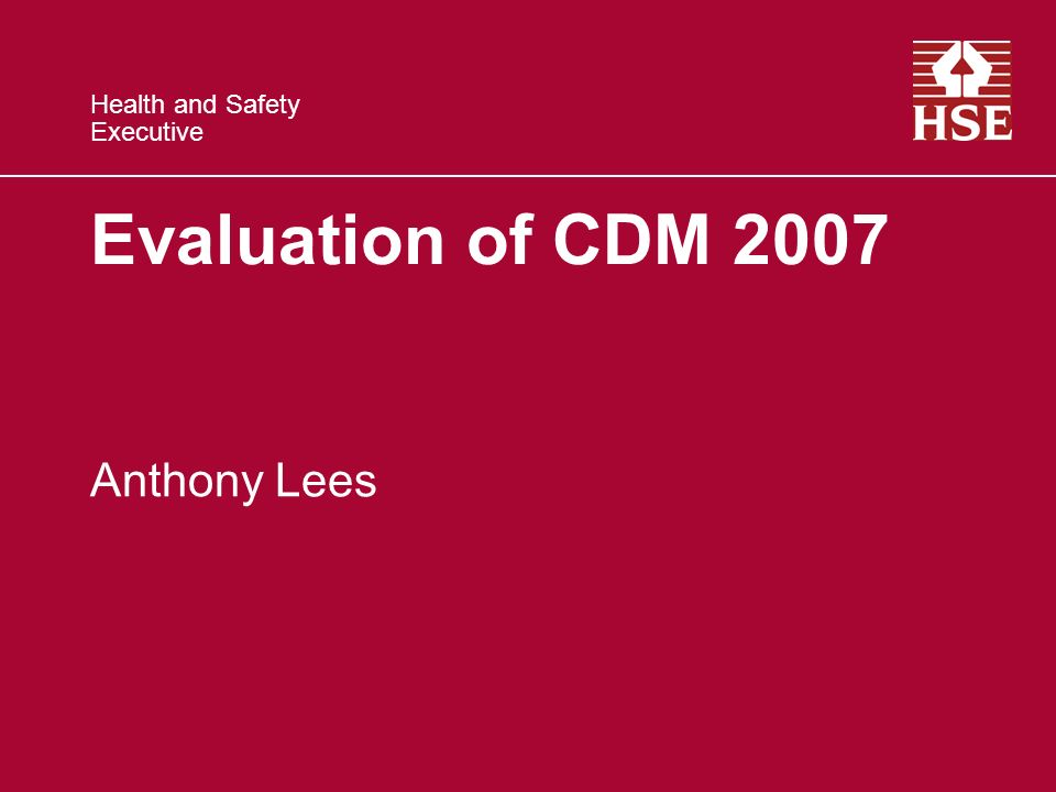 Health and Safety Executive Evaluation of CDM 2007 Anthony Lees