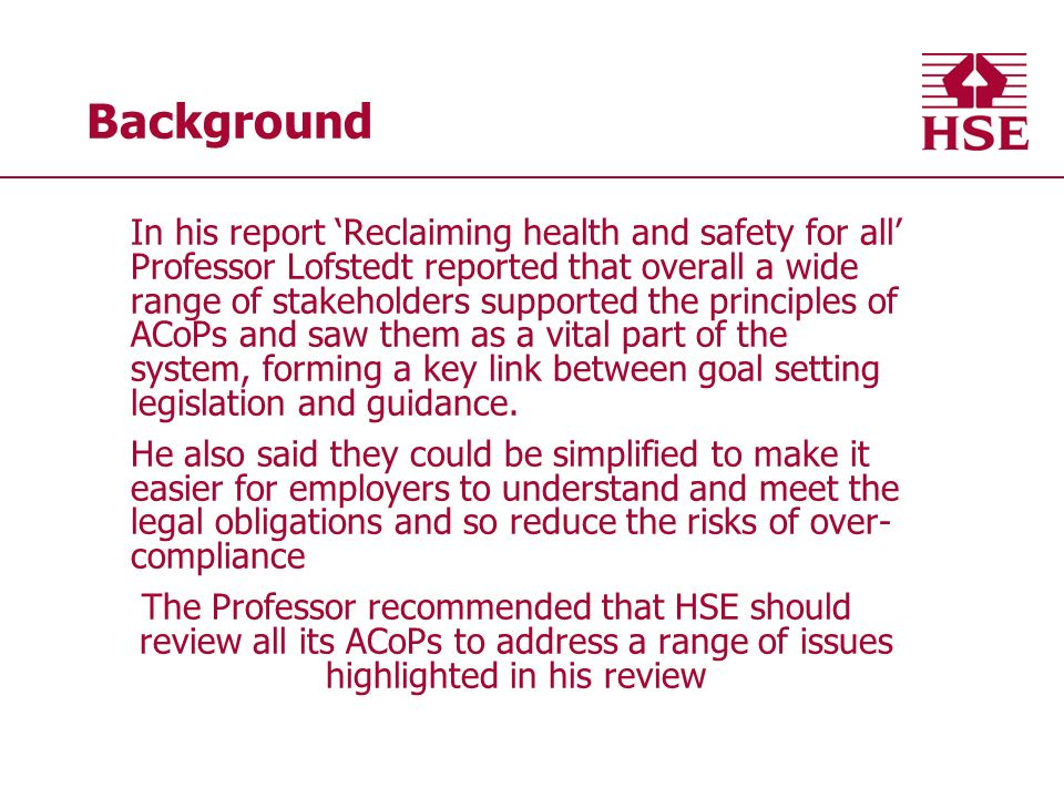Background In his report Reclaiming health and safety for all Professor Lofstedt reported that overall a wide range of stakeholders supported the principles of ACoPs and saw them as a vital part of the system, forming a key link between goal setting legislation and guidance.