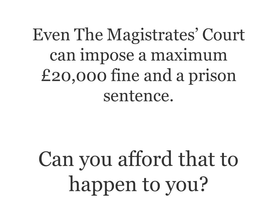 Even The Magistrates Court can impose a maximum £20,000 fine and a prison sentence.