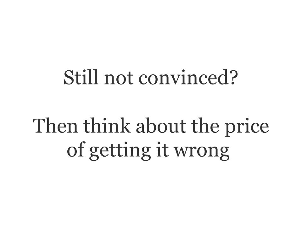 Still not convinced Then think about the price of getting it wrong.