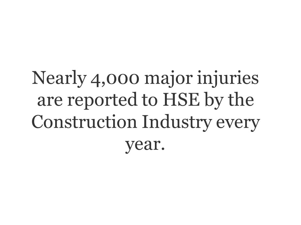 Nearly 4,000 major injuries are reported to HSE by the Construction Industry every year.