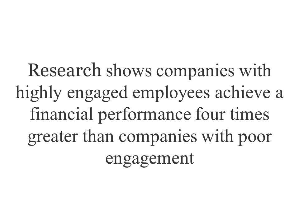 Research shows companies with highly engaged employees achieve a financial performance four times greater than companies with poor engagement