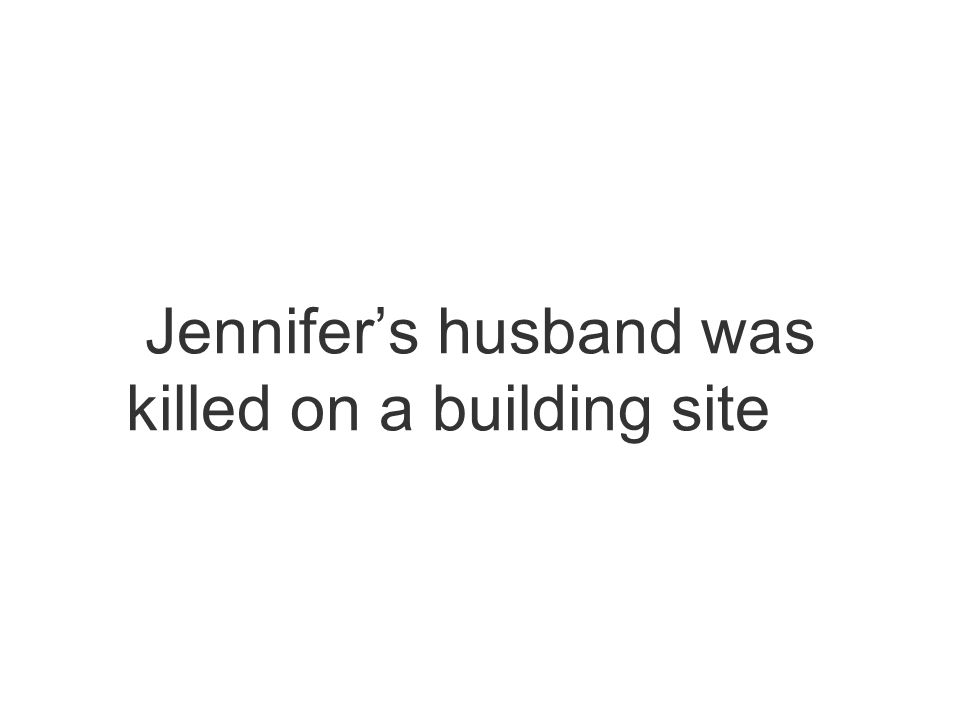 Jennifers husband was killed on a building site…