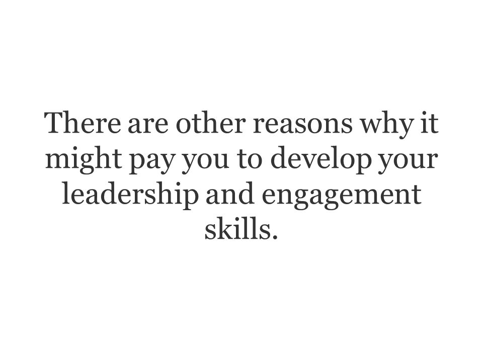 There are other reasons why it might pay you to develop your leadership and engagement skills.