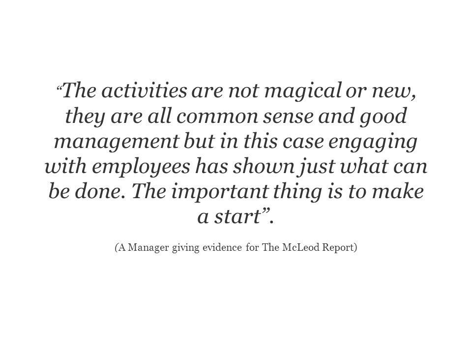 The activities are not magical or new, they are all common sense and good management but in this case engaging with employees has shown just what can be done.