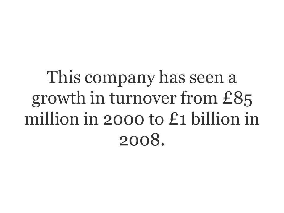 This company has seen a growth in turnover from £85 million in 2000 to £1 billion in 2008.