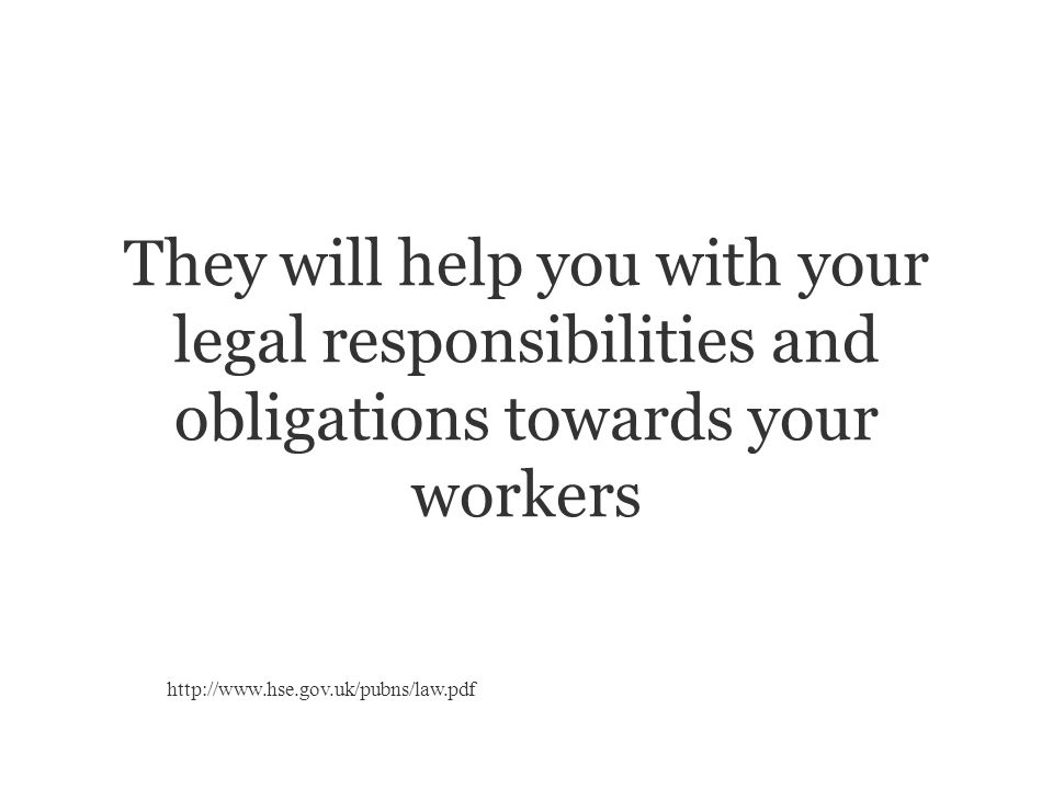 They will help you with your legal responsibilities and obligations towards your workers http://www.hse.gov.uk/pubns/law.pdf