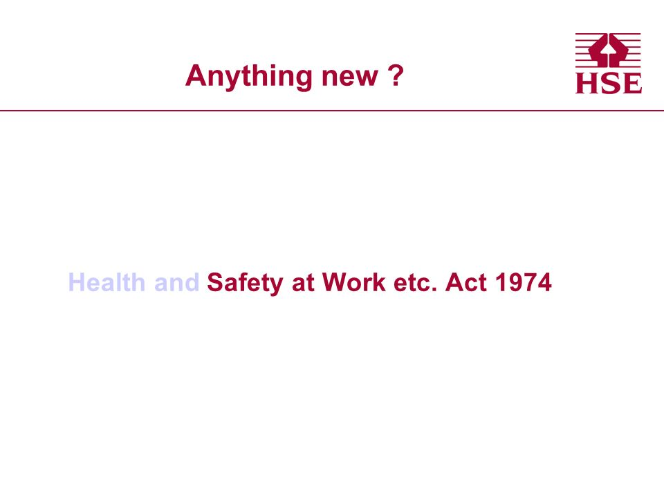 Anything new ? Health and Safety at Work etc. Act 1974