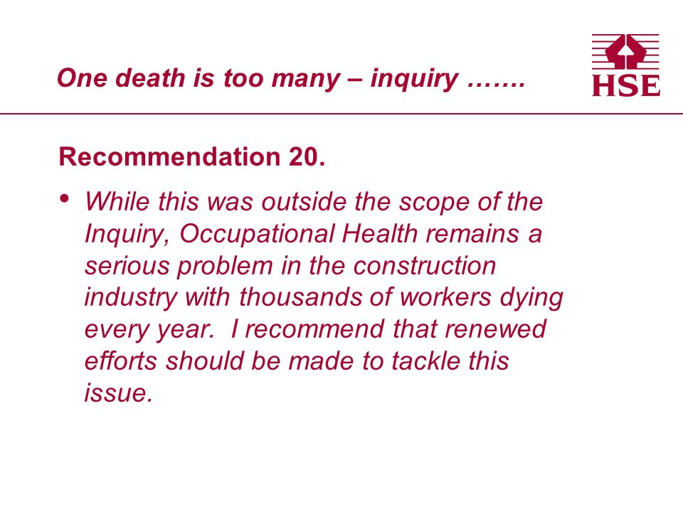 One death is too many – inquiry ……. Recommendation 20. While this was outside the scope of the Inquiry, Occupational Health remains a serious problem