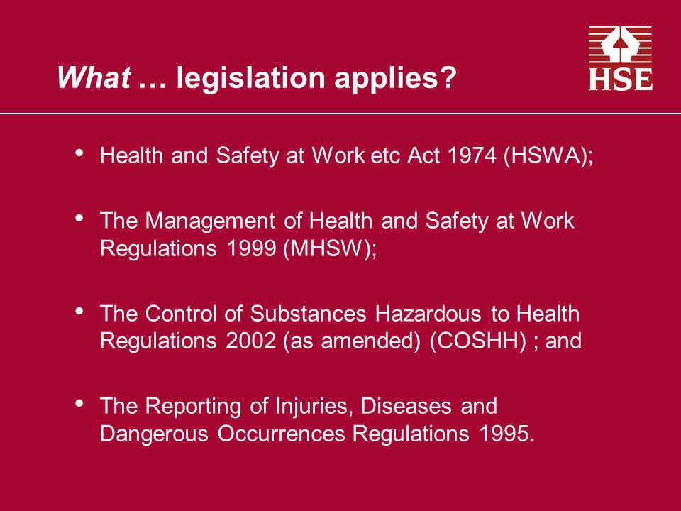 What … legislation applies? Health and Safety at Work etc Act 1974 (HSWA); The Management of Health and Safety at Work Regulations 1999 (MHSW); The Co