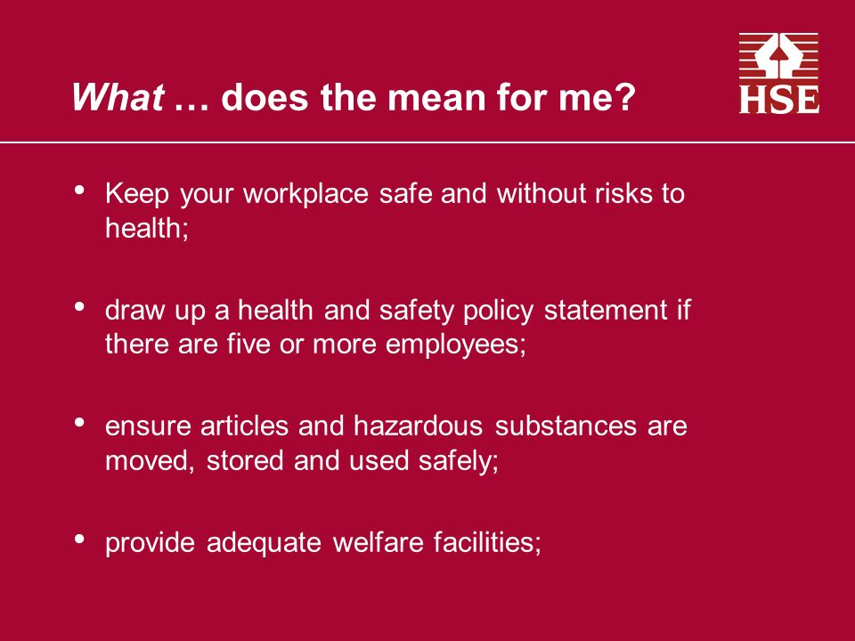 What … does the mean for me? Keep your workplace safe and without risks to health; draw up a health and safety policy statement if there are five or m