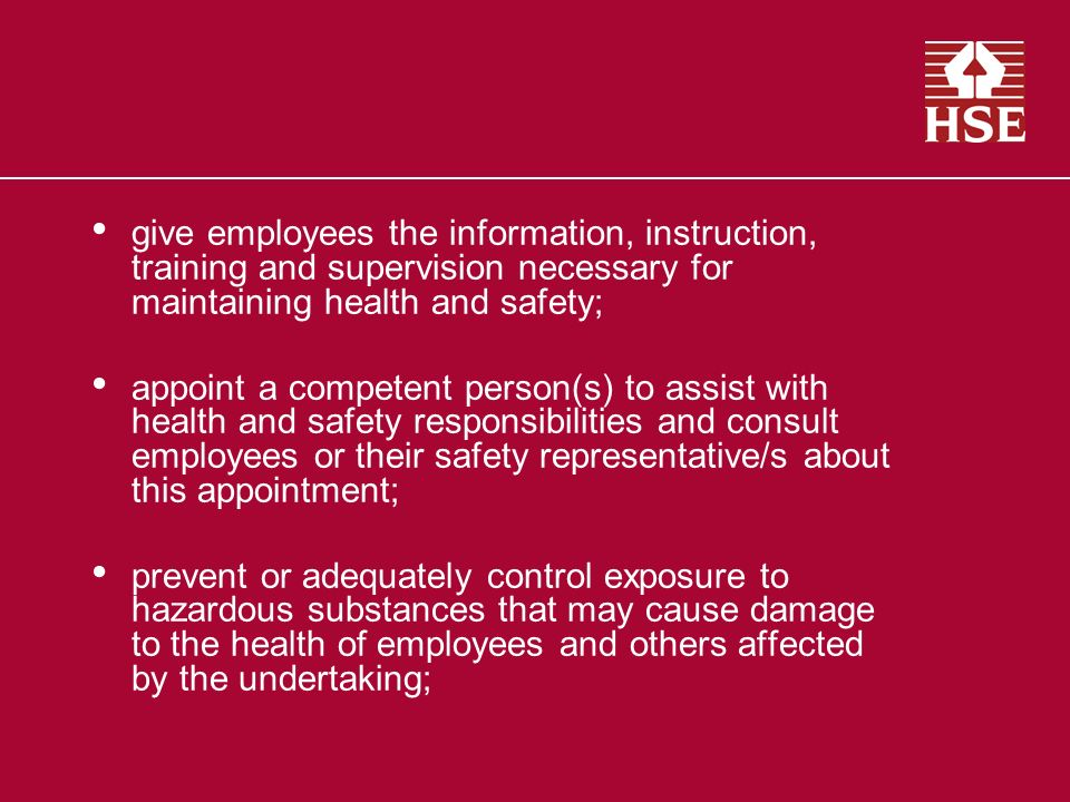 give employees the information, instruction, training and supervision necessary for maintaining health and safety; appoint a competent person(s) to assist with health and safety responsibilities and consult employees or their safety representative/s about this appointment; prevent or adequately control exposure to hazardous substances that may cause damage to the health of employees and others affected by the undertaking;