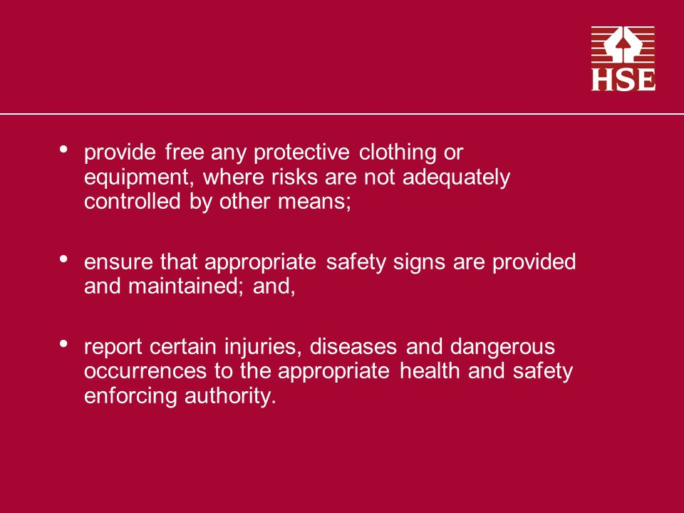 provide free any protective clothing or equipment, where risks are not adequately controlled by other means; ensure that appropriate safety signs are provided and maintained; and, report certain injuries, diseases and dangerous occurrences to the appropriate health and safety enforcing authority.