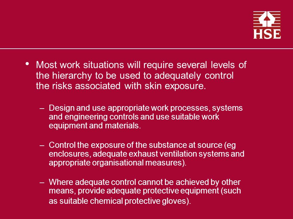 Most work situations will require several levels of the hierarchy to be used to adequately control the risks associated with skin exposure. –Design an