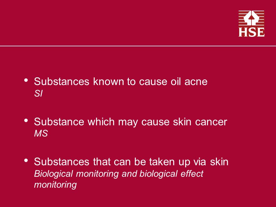 Substances known to cause oil acne SI Substance which may cause skin cancer MS Substances that can be taken up via skin Biological monitoring and biological effect monitoring