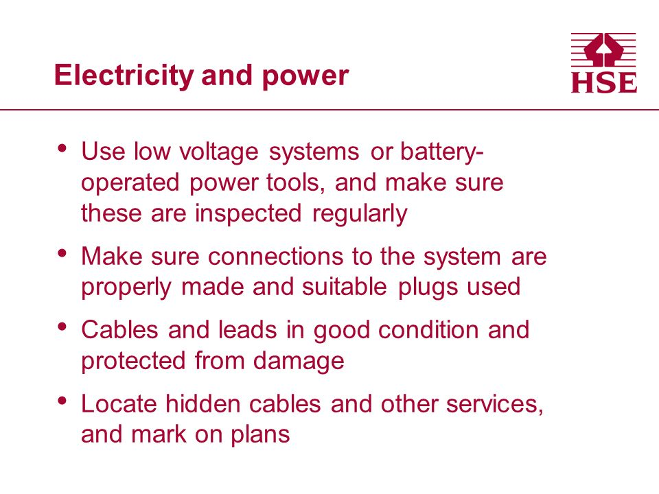 Electricity and power Use low voltage systems or battery- operated power tools, and make sure these are inspected regularly Make sure connections to the system are properly made and suitable plugs used Cables and leads in good condition and protected from damage Locate hidden cables and other services, and mark on plans