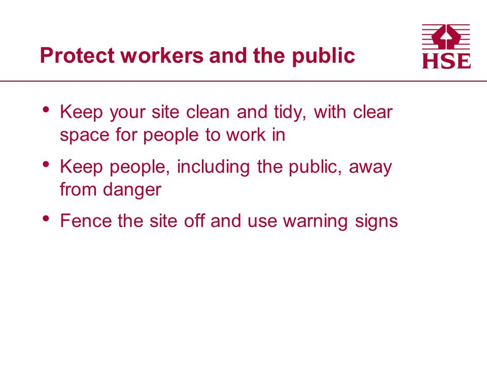 Protect workers and the public Keep your site clean and tidy, with clear space for people to work in Keep people, including the public, away from danger Fence the site off and use warning signs