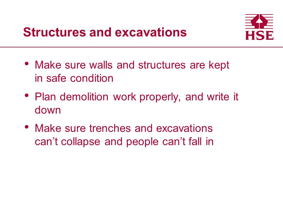 Structures and excavations Make sure walls and structures are kept in safe condition Plan demolition work properly, and write it down Make sure trenches and excavations cant collapse and people cant fall in