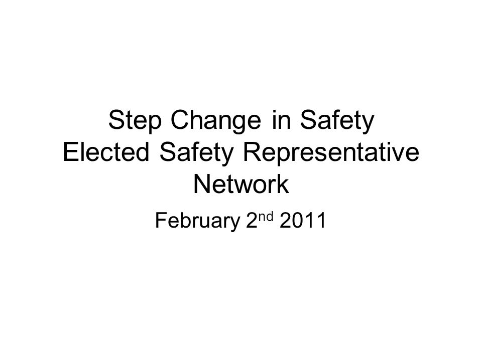 Step Change in Safety Elected Safety Representative Network February 2 nd 2011