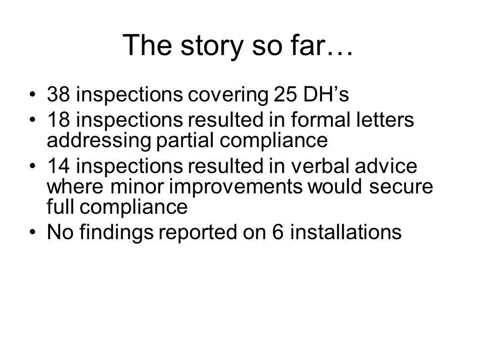 The story so far… 38 inspections covering 25 DHs 18 inspections resulted in formal letters addressing partial compliance 14 inspections resulted in ve
