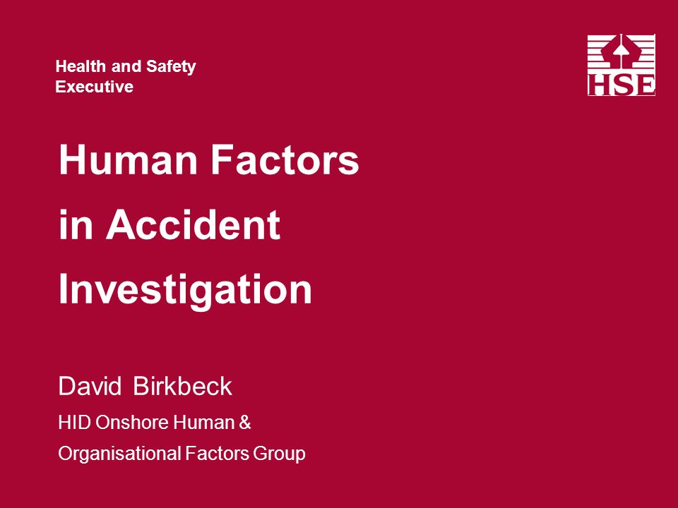 Health and Safety Executive Health and Safety Executive Human Factors in Accident Investigation David Birkbeck HID Onshore Human & Organisational Factors Group