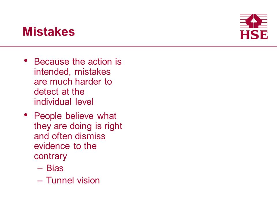 Mistakes Because the action is intended, mistakes are much harder to detect at the individual level People believe what they are doing is right and often dismiss evidence to the contrary –Bias –Tunnel vision