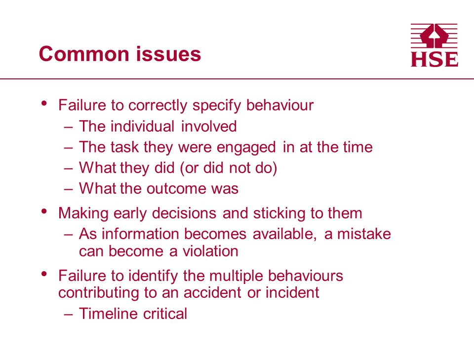 Common issues Failure to correctly specify behaviour –The individual involved –The task they were engaged in at the time –What they did (or did not do) –What the outcome was Making early decisions and sticking to them –As information becomes available, a mistake can become a violation Failure to identify the multiple behaviours contributing to an accident or incident –Timeline critical