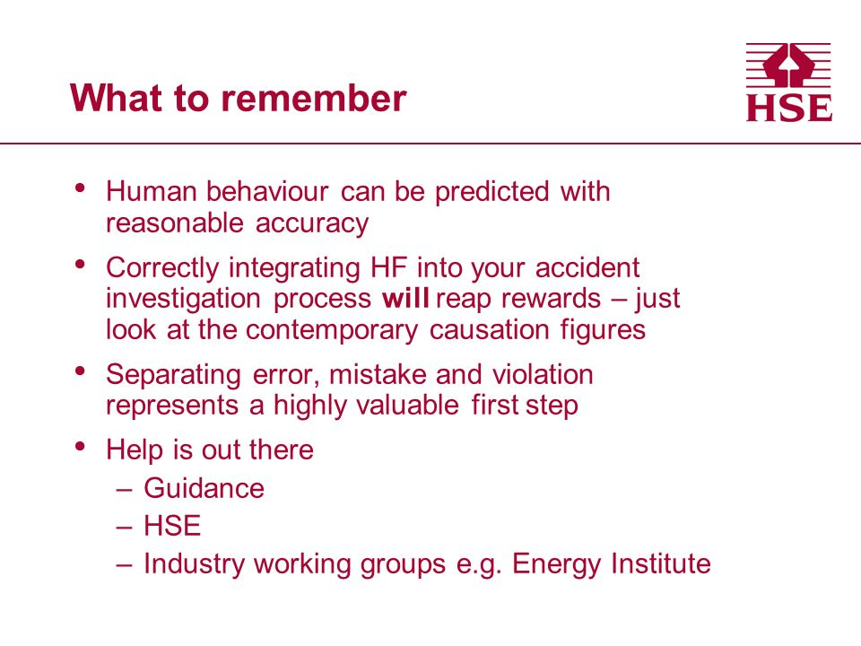 What to remember Human behaviour can be predicted with reasonable accuracy Correctly integrating HF into your accident investigation process will reap rewards – just look at the contemporary causation figures Separating error, mistake and violation represents a highly valuable first step Help is out there –Guidance –HSE –Industry working groups e.g.