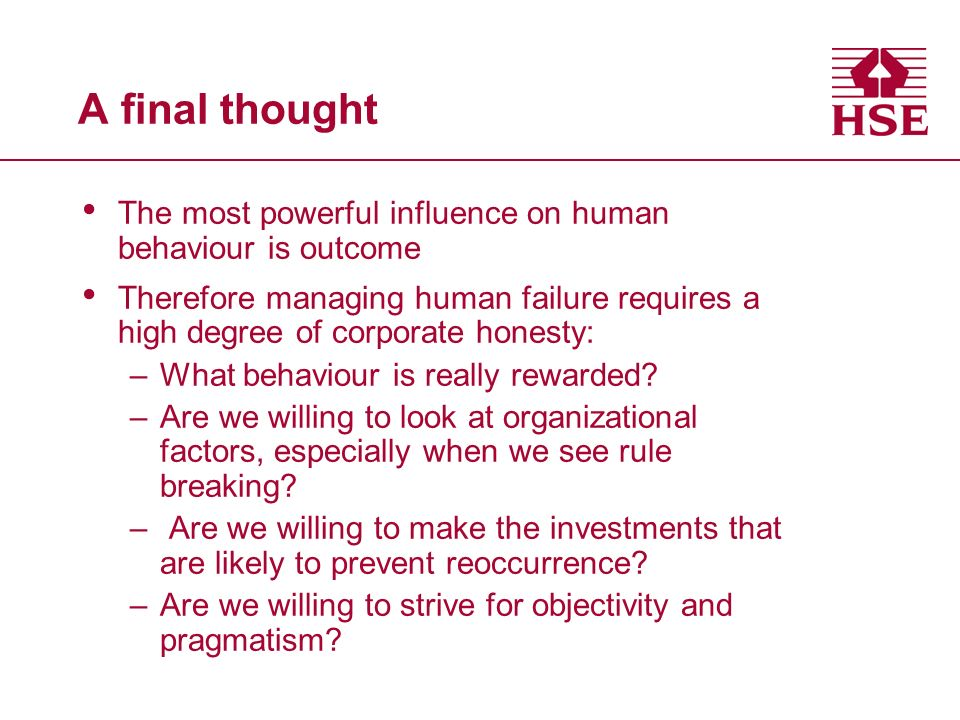 A final thought The most powerful influence on human behaviour is outcome Therefore managing human failure requires a high degree of corporate honesty: –What behaviour is really rewarded.
