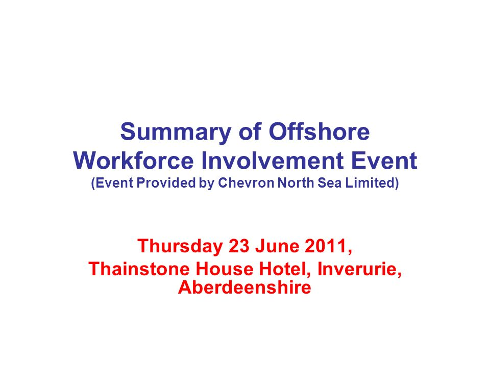 Summary of Offshore Workforce Involvement Event (Event Provided by Chevron North Sea Limited) Thursday 23 June 2011, Thainstone House Hotel, Inverurie