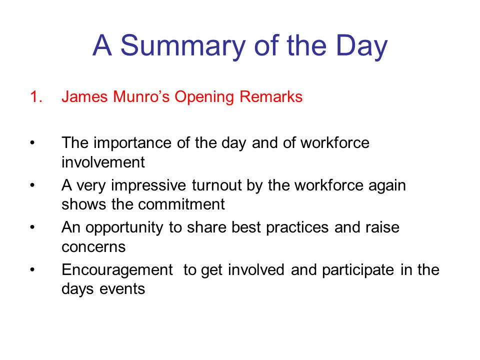 A Summary of the Day 1.James Munros Opening Remarks The importance of the day and of workforce involvement A very impressive turnout by the workforce