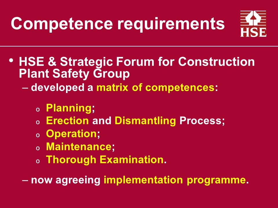 Competence requirements HSE & Strategic Forum for Construction Plant Safety Group –developed a matrix of competences: o Planning; o Erection and Dismantling Process; o Operation; o Maintenance; o Thorough Examination.