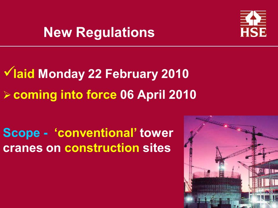 New Regulations laid Monday 22 February 2010 coming into force 06 April 2010 Scope - conventional tower cranes on construction sites
