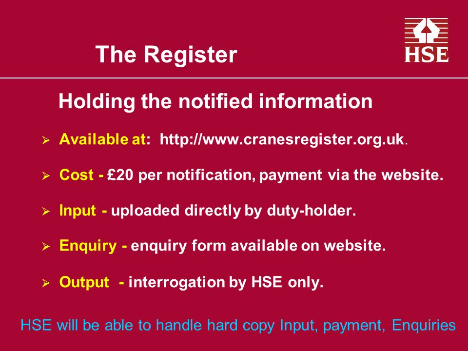 The Register Available at: http://www.cranesregister.org.uk. Cost - £20 per notification, payment via the website. Input - uploaded directly by duty-h