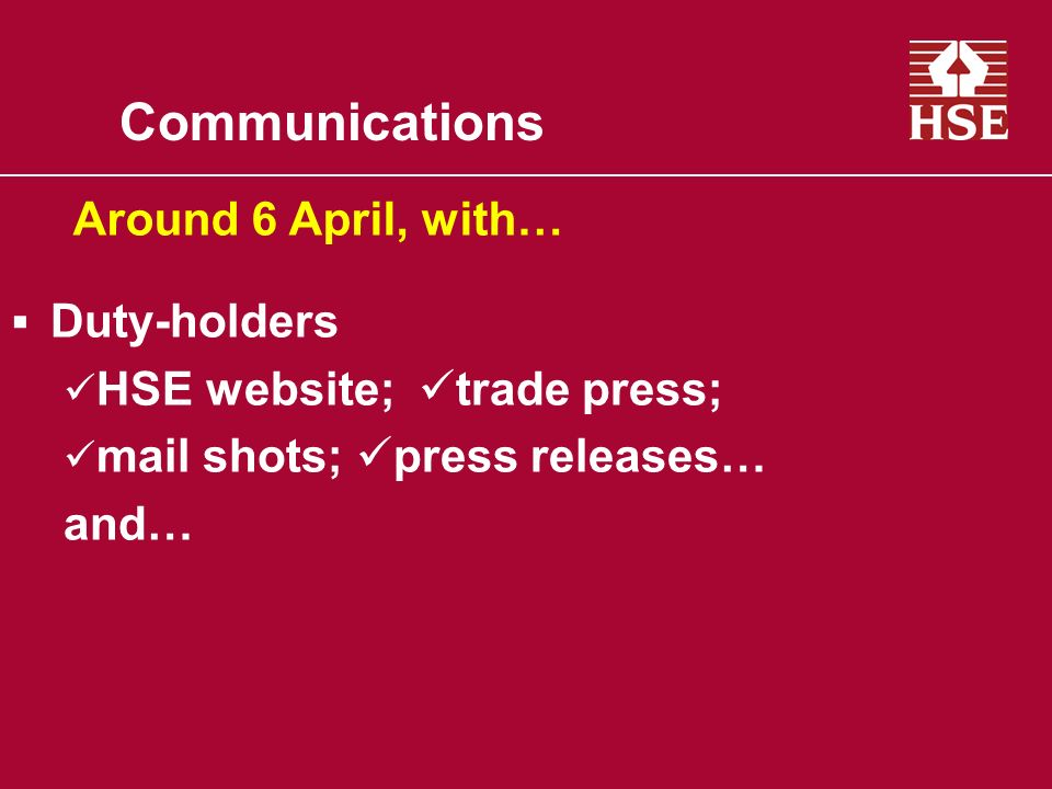 Communications Duty-holders HSE website; trade press; mail shots; press releases… and… Around 6 April, with…