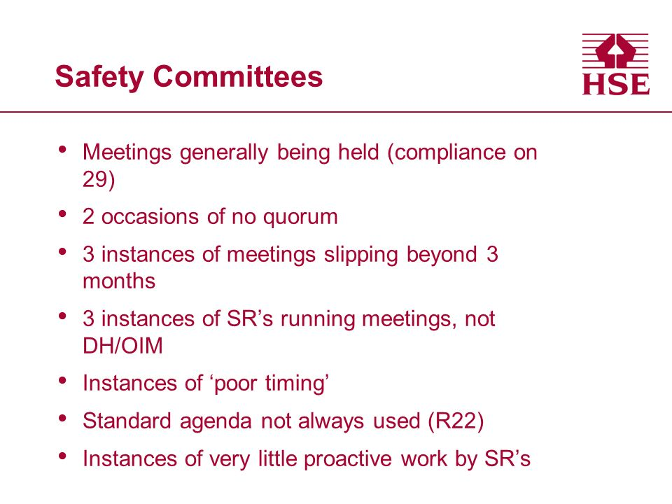 Safety Committees Meetings generally being held (compliance on 29) 2 occasions of no quorum 3 instances of meetings slipping beyond 3 months 3 instances of SRs running meetings, not DH/OIM Instances of poor timing Standard agenda not always used (R22) Instances of very little proactive work by SRs