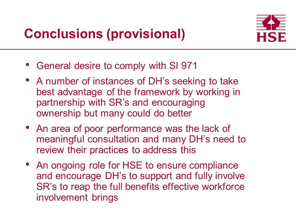 Conclusions (provisional) General desire to comply with SI 971 A number of instances of DHs seeking to take best advantage of the framework by working in partnership with SRs and encouraging ownership but many could do better An area of poor performance was the lack of meaningful consultation and many DHs need to review their practices to address this An ongoing role for HSE to ensure compliance and encourage DHs to support and fully involve SRs to reap the full benefits effective workforce involvement brings