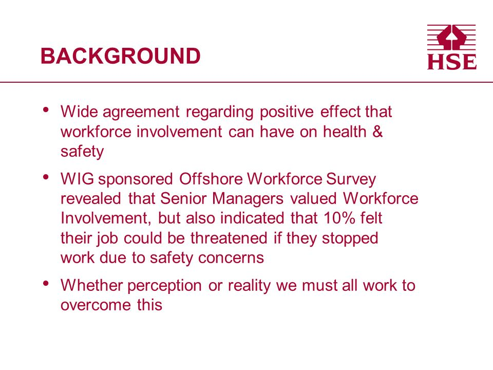 BACKGROUND Wide agreement regarding positive effect that workforce involvement can have on health & safety WIG sponsored Offshore Workforce Survey revealed that Senior Managers valued Workforce Involvement, but also indicated that 10% felt their job could be threatened if they stopped work due to safety concerns Whether perception or reality we must all work to overcome this