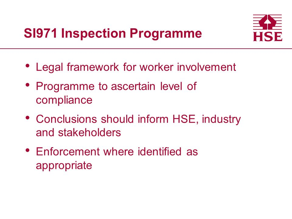 SI971 Inspection Programme Legal framework for worker involvement Programme to ascertain level of compliance Conclusions should inform HSE, industry and stakeholders Enforcement where identified as appropriate