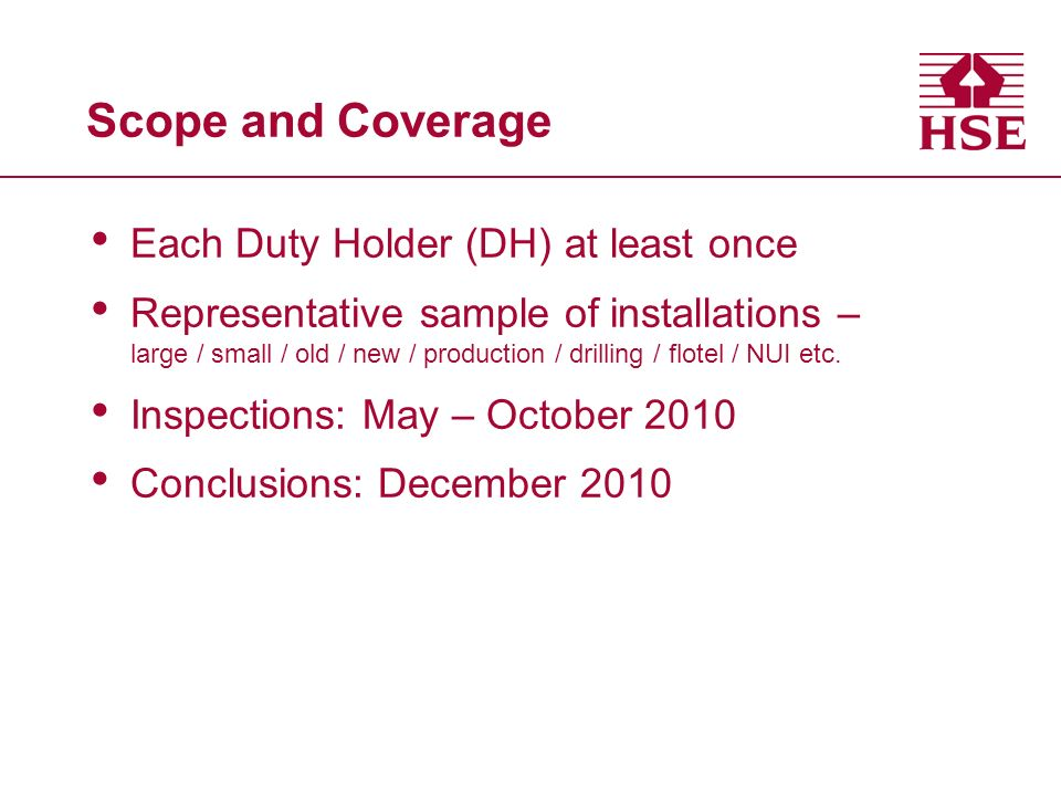 Scope and Coverage Each Duty Holder (DH) at least once Representative sample of installations – large / small / old / new / production / drilling / fl