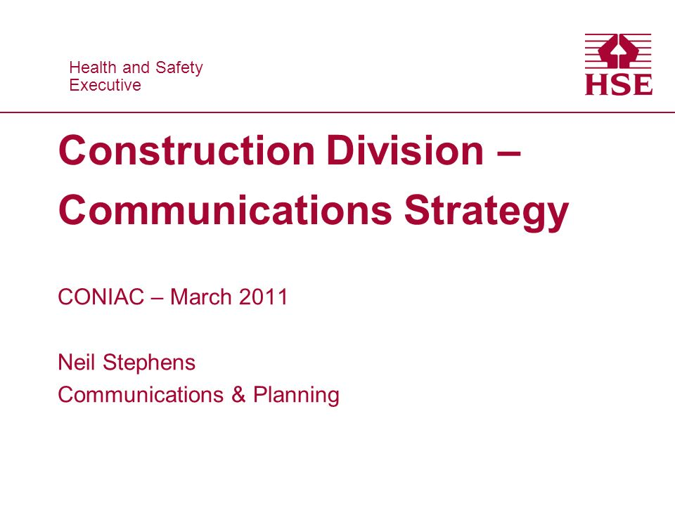 Health and Safety Executive Health and Safety Executive Construction Division – Communications Strategy CONIAC – March 2011 Neil Stephens Communications & Planning
