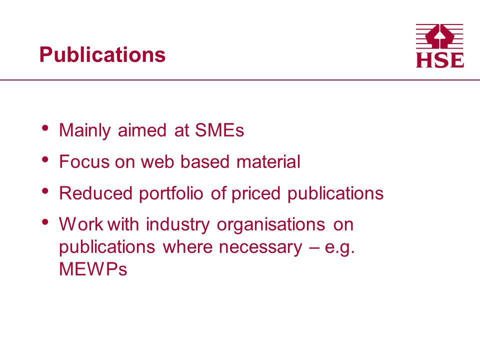 Publications Mainly aimed at SMEs Focus on web based material Reduced portfolio of priced publications Work with industry organisations on publications where necessary – e.g.