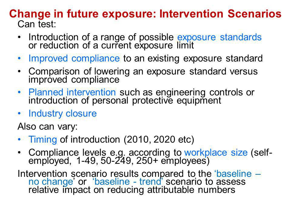 Change in future exposure: Intervention Scenarios Can test: Introduction of a range of possible exposure standards or reduction of a current exposure limit Improved compliance to an existing exposure standard Comparison of lowering an exposure standard versus improved compliance Planned intervention such as engineering controls or introduction of personal protective equipment Industry closure Also can vary: Timing of introduction (2010, 2020 etc) Compliance levels e.g.