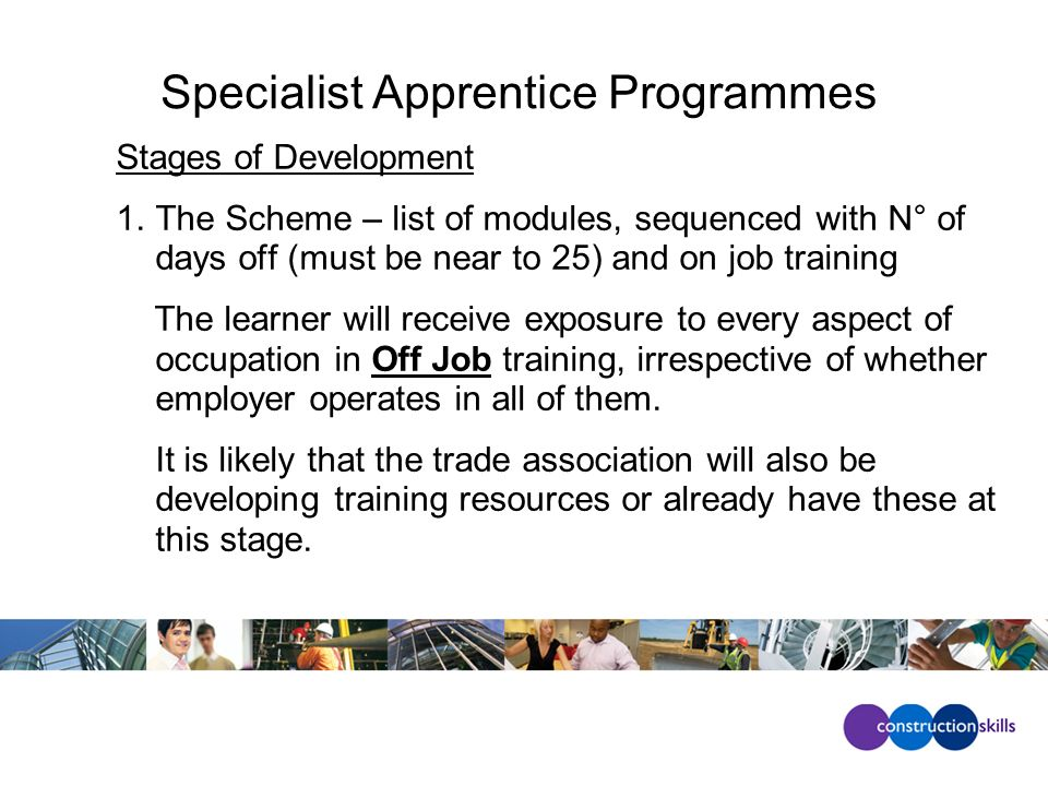 Specialist Apprentice Programmes Stages of Development 1.The Scheme – list of modules, sequenced with N° of days off (must be near to 25) and on job training The learner will receive exposure to every aspect of occupation in Off Job training, irrespective of whether employer operates in all of them.